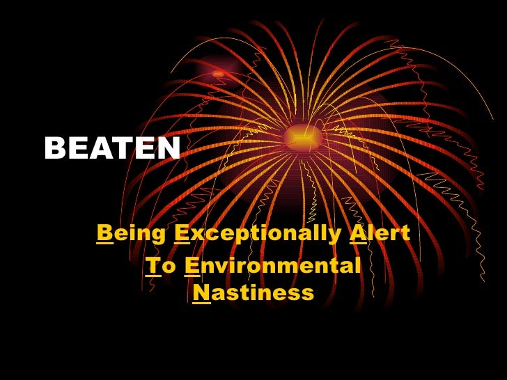 BEATEN  Being Exceptionally Alert      To Environmental         Nastiness
