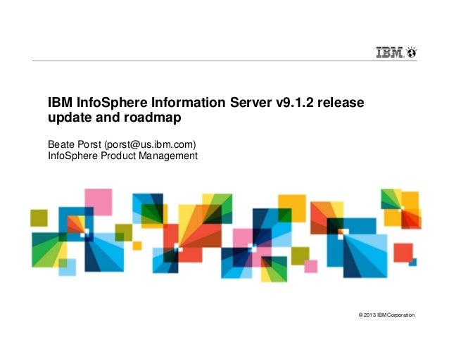 © 2013 IBM Corporation IBM InfoSphere Information Server v9.1.2 release update and roadmap Beate Porst (porst@us.ibm.com) ...