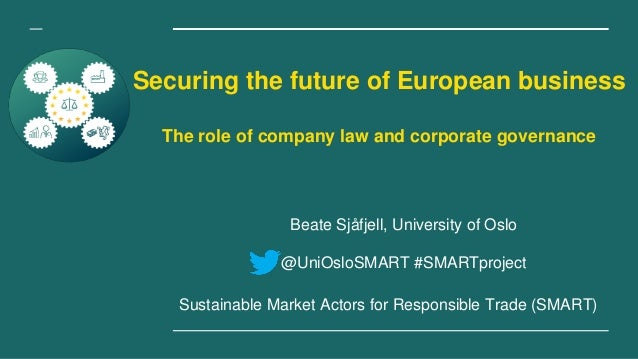 Securing the future of European business The role of company law and corporate governance Beate Sjåfjell, University of Os...