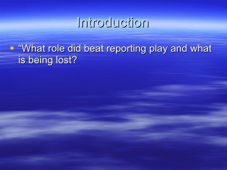 """Introduction <ul><li>""""What role did beat reporting play and what is being lost?  </li></ul>"""