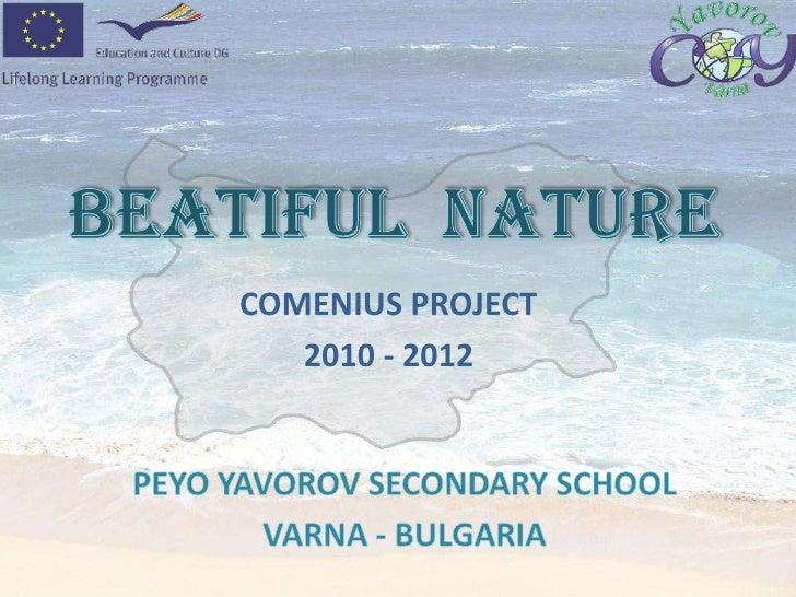 BEATIFUL  NATURE<br />COMENIUS PROJECT <br />         2010 - 2012<br />PEYO YAVOROV SECONDARY SCHOOL<br />VARNA - BULGARIA...