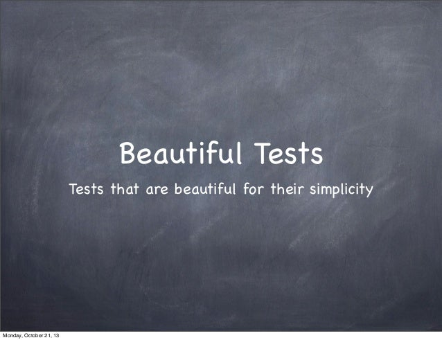 Beautiful Tests Tests that are beautiful for their simplicity  Monday, October 21, 13
