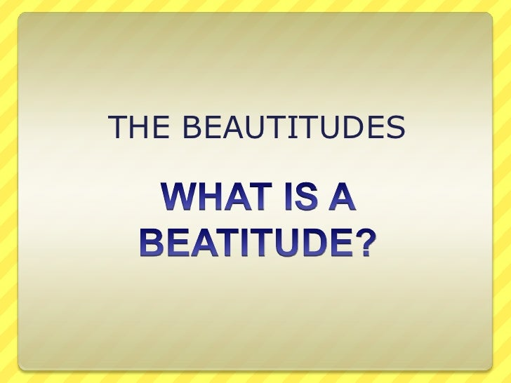THE BEAUTITUDES <br />WHAT IS A BEATITUDE?<br />