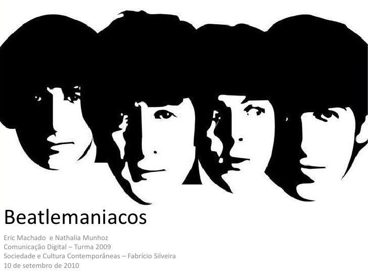 BeatlemaniacosEric MachadoComunicação Digital – Turma 2009Sociedade e Cultura Contemporâneas – Fabrício Silveira10 de sete...