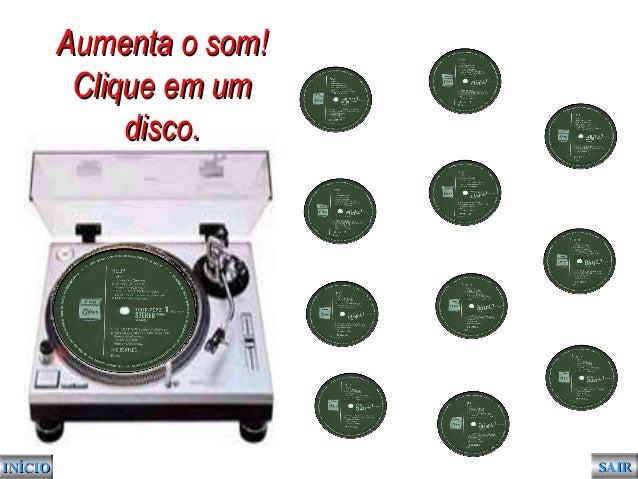 INÍCIOINÍCIO SAIRSAIR Aumenta o som!Aumenta o som! Clique em umClique em um disco.disco.