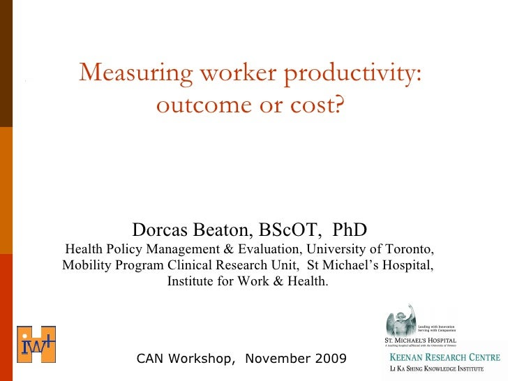 Measuring worker productivity:  outcome or cost?  <ul><li>Dorcas Beaton, BScOT,  PhD </li></ul><ul><li>Health Policy Manag...