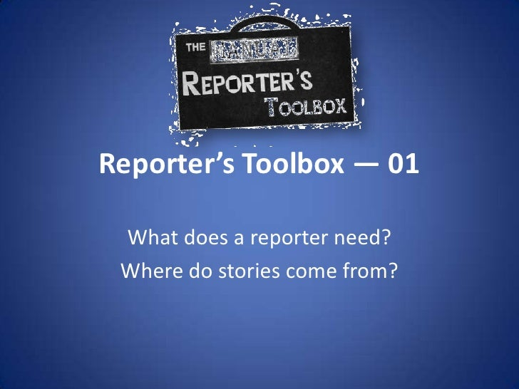 Reporter's Toolbox — 01<br />What does a reporter need?<br />Where do stories come from?<br />