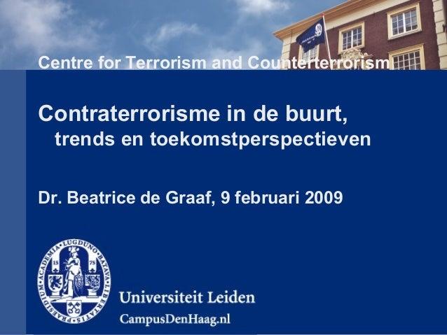 Centre for Terrorism and Counterterrorism Contraterrorisme in de buurt, trends en toekomstperspectieven Dr. Beatrice de Gr...