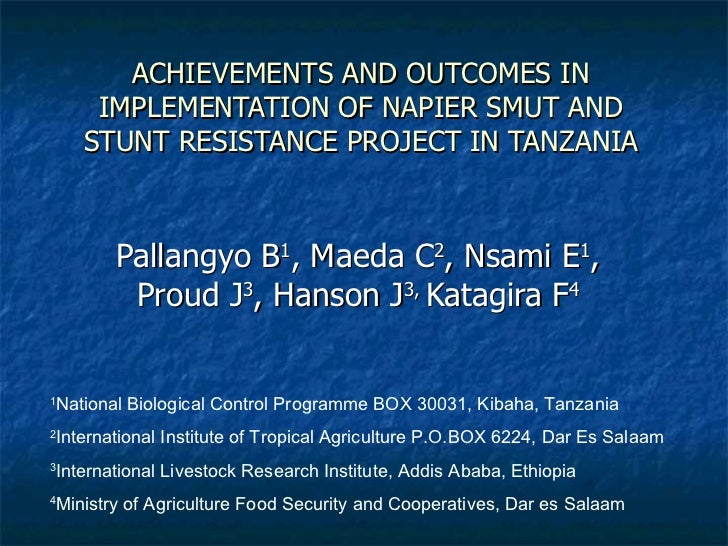 ACHIEVEMENTS AND OUTCOMES IN IMPLEMENTATION OF NAPIER SMUT AND STUNT RESISTANCE PROJECT IN TANZANIA Pallangyo B 1 , Maeda ...