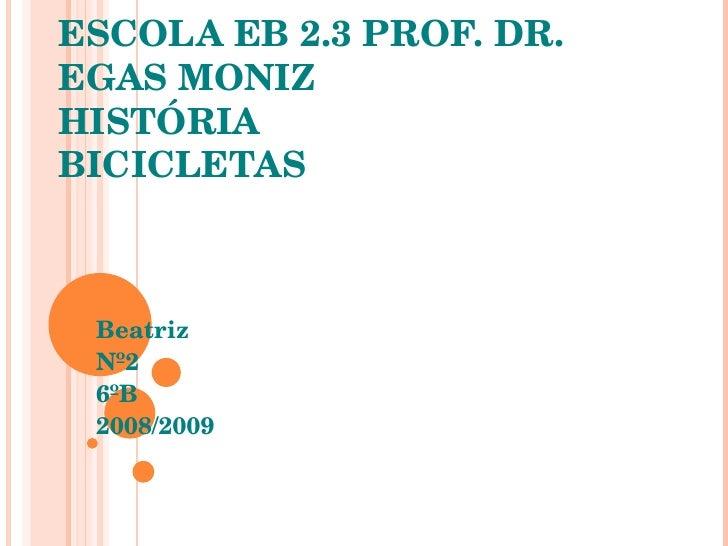 ESCOLA EB 2.3 PROF. DR. EGAS MONIZ HISTÓRIA BICICLETAS Beatriz Nº2 6ºB 2008/2009