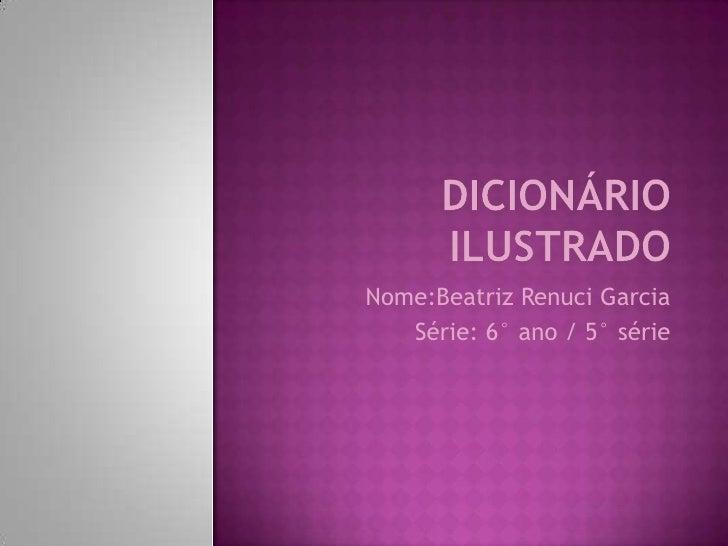 Dicionário ilustrado<br />Nome:Beatriz Renuci Garcia<br />Série: 6° ano / 5° série<br />