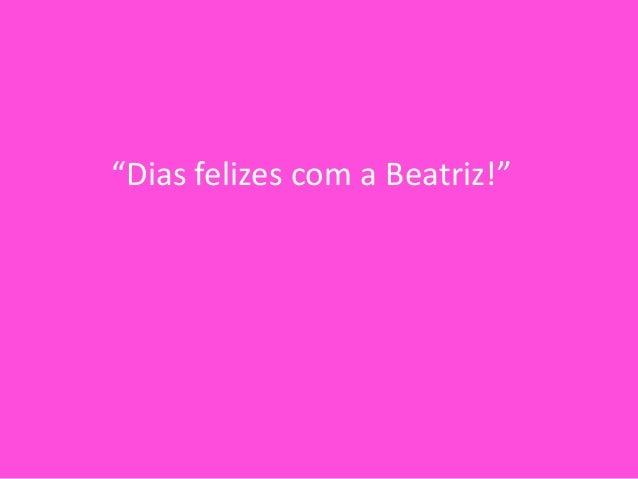 """""""Dias felizes com a Beatriz!"""""""