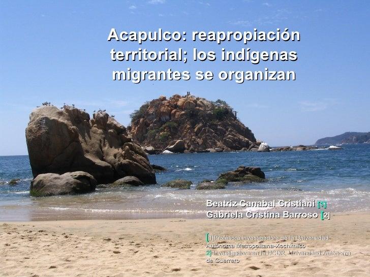Acapulco: reapropiación territorial; los indígenas migrantes se organizan Beatriz Canabal Cristiani  [1]   Gabriela Cristi...