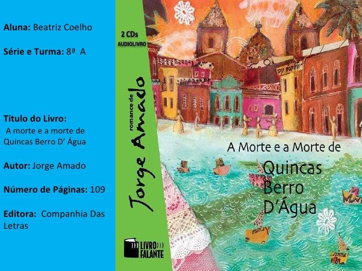 Aluna:  Beatriz Coelho Série e Turma:  8ª  A Titulo do Livro: A morte e a morte de Quincas Berro D' Água Autor:  Jorge Ama...
