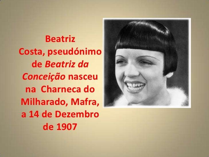 BeatrizCosta, pseudónimo   de Beatriz da Conceição nasceu  na Charneca doMilharado, Mafra,a 14 de Dezembro     de 1907