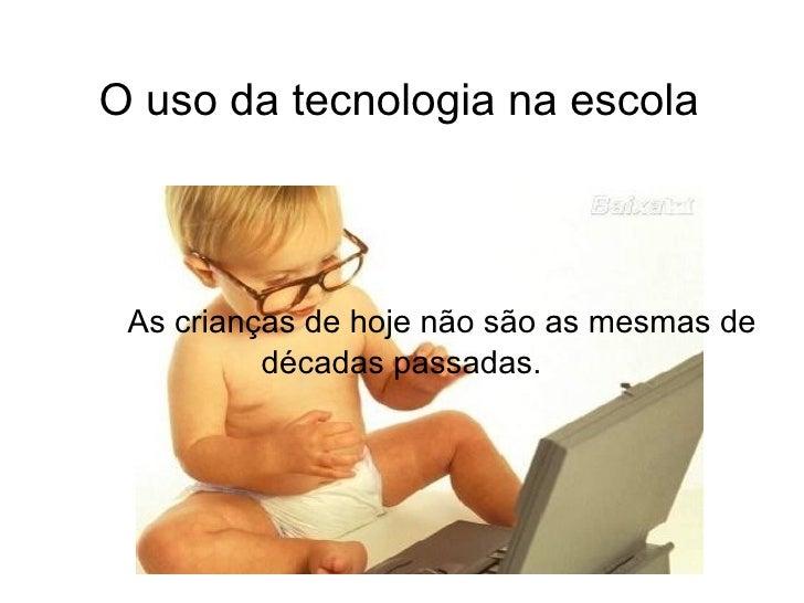 O uso da tecnologia na escola As crianças de hoje não são as mesmas de          décadas passadas.