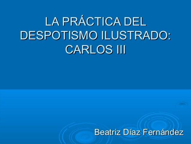 LA PRÁCTICA DELLA PRÁCTICA DELDESPOTISMO ILUSTRADO:DESPOTISMO ILUSTRADO:CARLOS IIICARLOS IIIBeatriz Díaz FernándezBeatriz ...