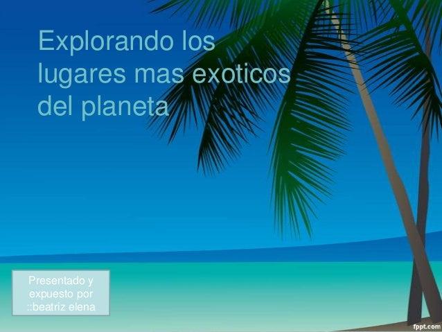Explorando los lugares mas exoticos del planeta  Presentado y expuesto por ::beatriz elena