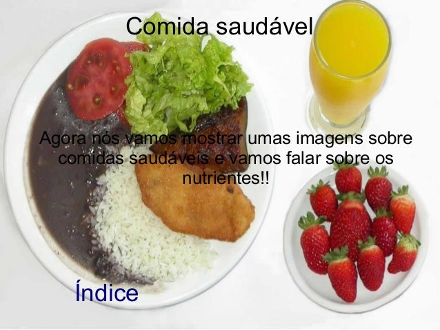 Comida saudável  Agora nós vamos mostrar umas imagens sobre comidas saudáveis e vamos falar sobre os nutrientes!!  Índice