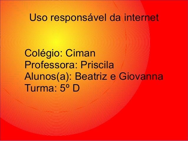 Colégio: Ciman Professora: Priscila Alunos(a): Beatriz e Giovanna Turma: 5º D Uso responsável da internet