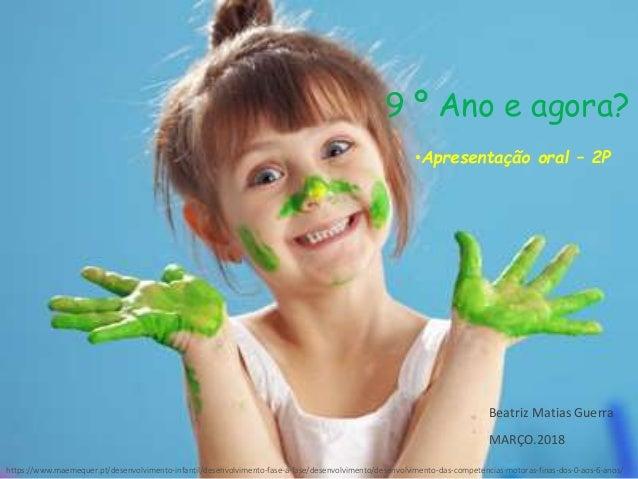 9 º Ano e agora? •Apresentação oral – 2P Beatriz Matias Guerra MARÇO.2018 https://www.maemequer.pt/desenvolvimento-infanti...