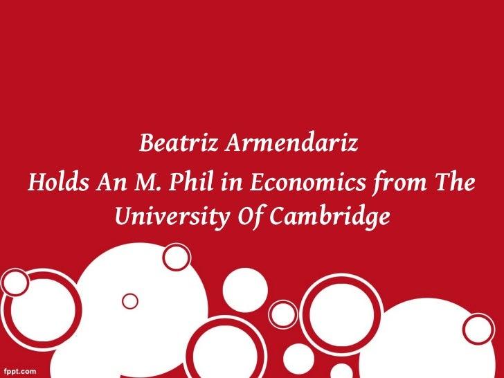 Beatriz ArmendarizHolds An M. Phil in Economics from The       University Of Cambridge