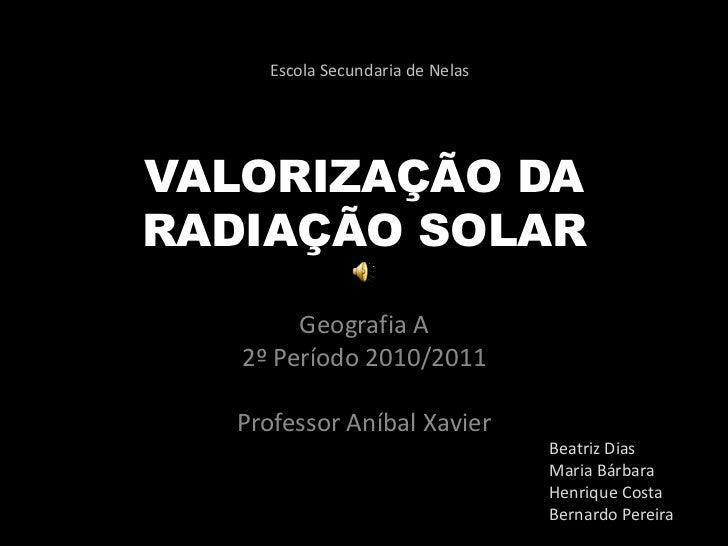 VALORIZAÇÃO DA RADIAÇÃO SOLAR<br />Geografia A<br />2º Período 2010/2011<br />Professor Aníbal Xavier<br />Escola Secundar...