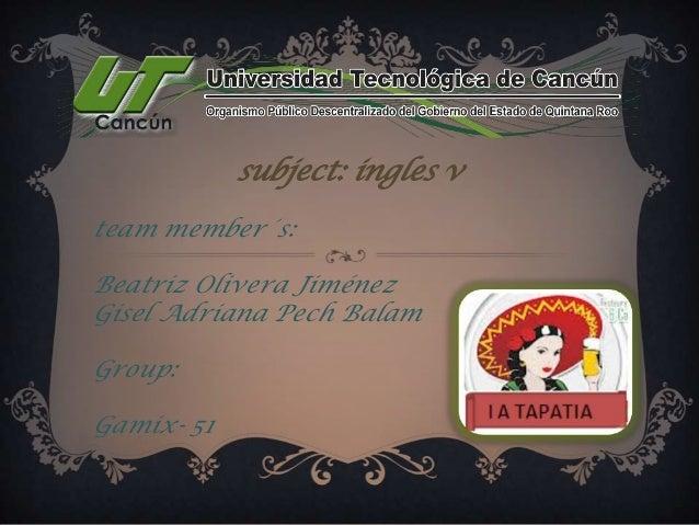 subject: ingles v team member´s: Beatriz Olivera Jiménez Gisel Adriana Pech Balam Group: Gamix- 51