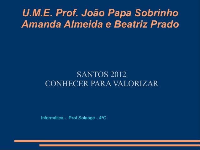 U.M.E. Prof. João Papa SobrinhoAmanda Almeida e Beatriz Prado          SANTOS 2012    CONHECER PARA VALORIZAR   Informátic...