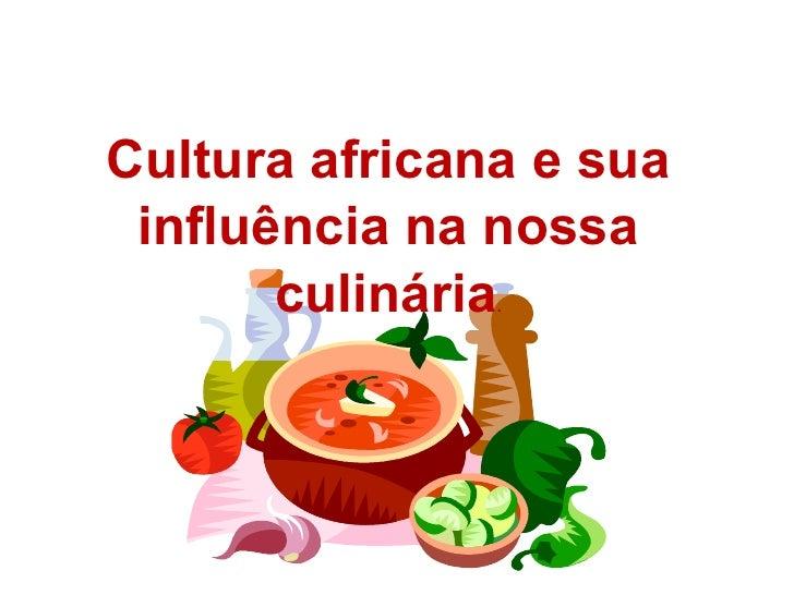Cultura africana e sua influência na nossa culinária .