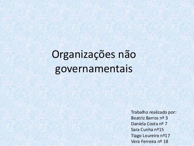 Organizações não governamentais Trabalho realizado por: Beatriz Barros nº 3 Daniela Costa nº 7 Sara Cunha nº15 Tiago Loure...