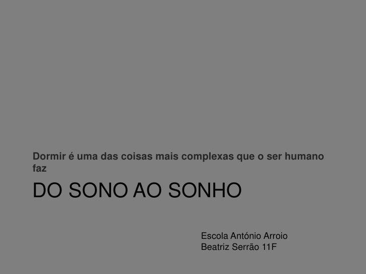 Do sono ao sonho<br />Dormir é uma das coisas mais complexas que o ser humano faz<br />Escola António Arroio<br />Beatriz ...