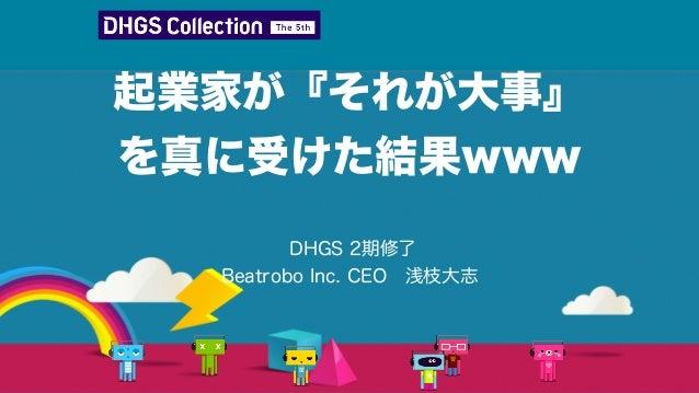 起業家が『それが大事』 を真に受けた結果www DHGS 2期修了 Beatrobo Inc. CEO浅枝大志