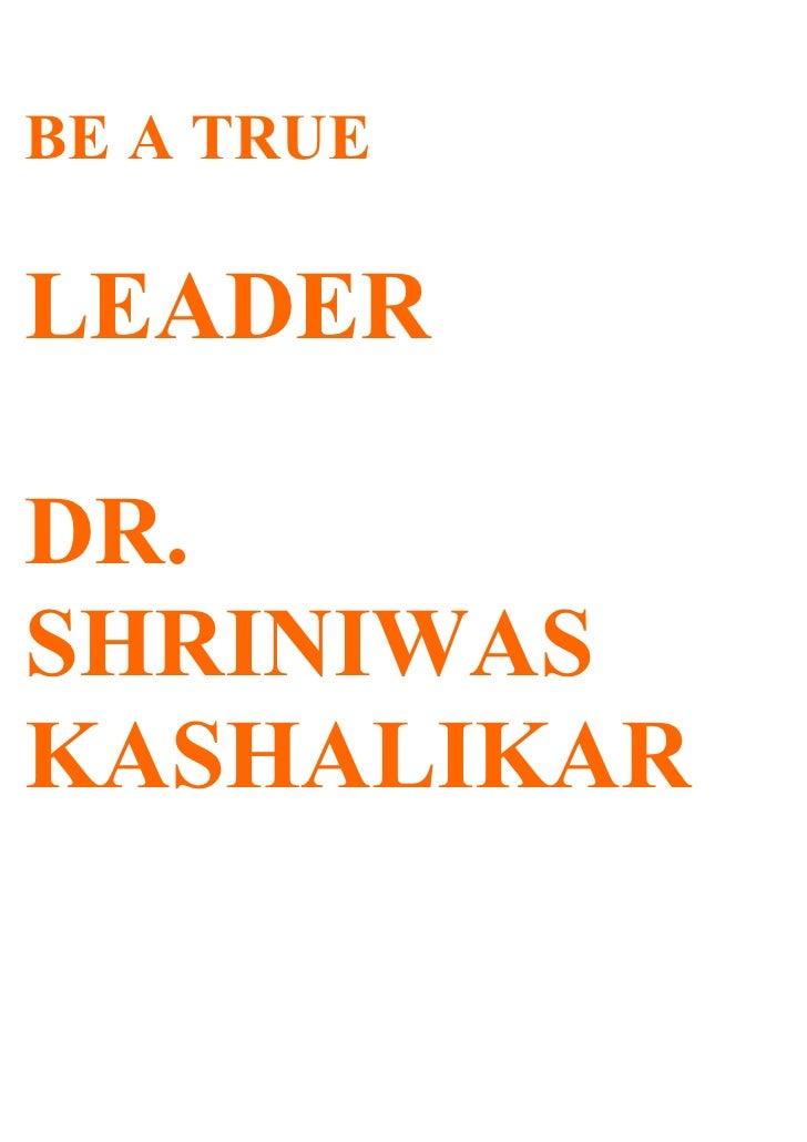 BE A TRUE  LEADER  DR. SHRINIWAS KASHALIKAR