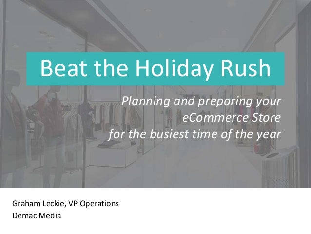Beat the Holiday Rush Graham Leckie, VP Operations Demac Media Planning and preparing your eCommerce Store for the busiest...