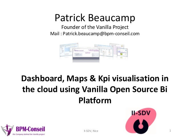 Patrick Beaucamp Founder of the Vanilla Project Mail: Patrick.beaucamp@bpm-conseil.com Dashboard, Maps & Kpi visualisatio...