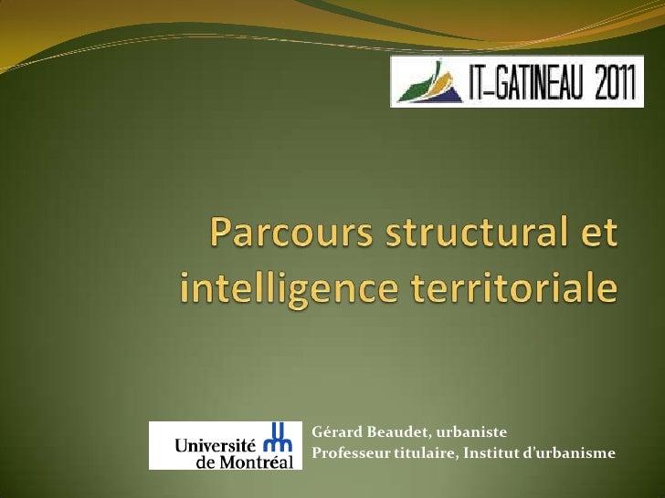Parcours structural et intelligence territoriale<br />Gérard Beaudet, urbaniste<br />Professeur titulaire, Institut d'urba...