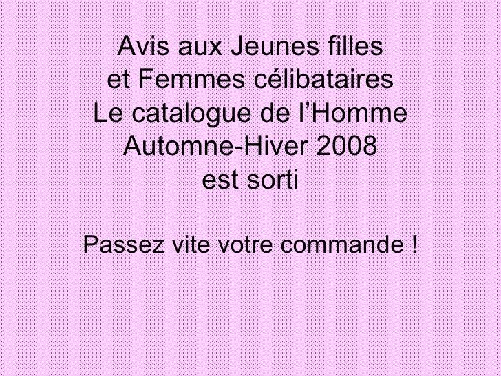 Avis aux Jeunes filles et Femmes célibataires Le catalogue de l'Homme Automne-Hiver 2008 est sorti Passez vite votre comma...