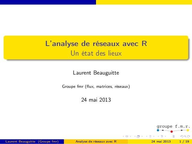 L'analyse de réseaux avec R Un état des lieux Laurent Beauguitte Groupe fmr (flux, matrices, réseaux) 24 mai 2013 Laurent B...
