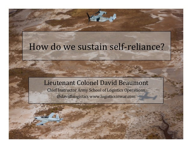 How	do	we	sustain	self-reliance?	 	 Lieutenant	Colonel	David	Beaumont	 Chief	Instructor	Army	School	of	Logistics	Operation...