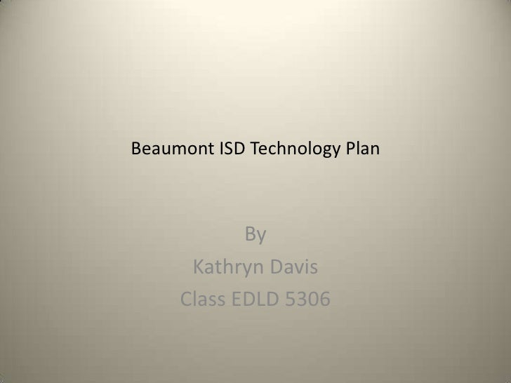 Beaumont ISD Technology Plan<br />By<br />Kathryn Davis<br />Class EDLD 5306<br />