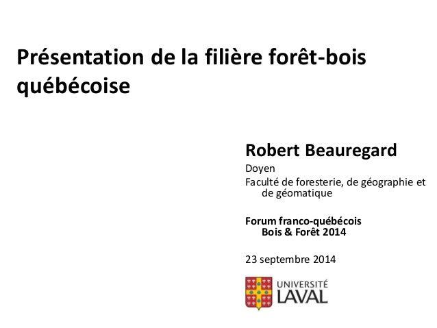 Présentation de la filière forêt-bois  québécoise  Robert Beauregard  Doyen  Faculté de foresterie, de géographie et  de g...