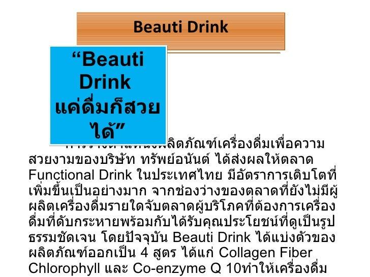 การวางตำแหน่งผลิตภัณฑ์เครื่องดื่มเพื่อความสวยงามของบริษัท ทรัพย์อนันต์ ได้ส่งผลให้ตลาด  Functional Drink  ในประเทศไทย มีอั...