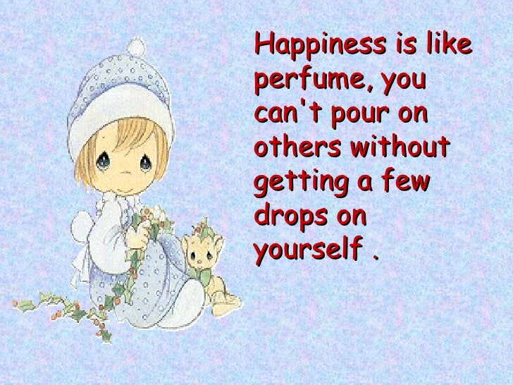 Happiness is like perfume, you can't pour on others without getting a few drops on yourself .