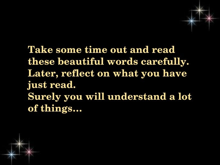 Take some time out and read  these beautiful words carefully.  Later, reflect on what you have  just read.  Surely you wil...