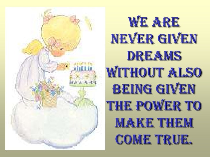 We are never given dreams without also being given the power to make them come true.<br />