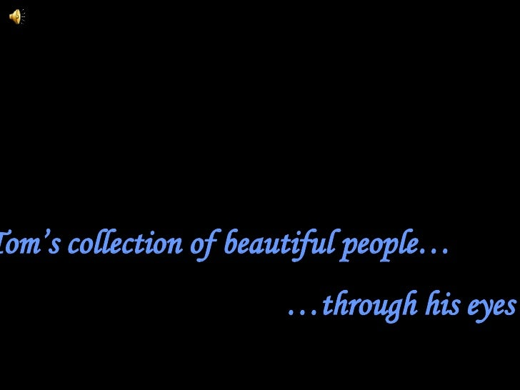 Tom's collection of beautiful people… … through his eyes