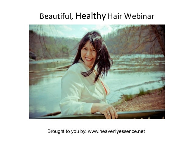 Beautiful, Healthy Hair Webinar Brought to you by: www.heavenlyessence.net