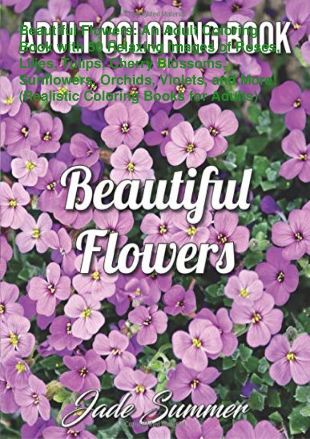 Beautiful Flowers: An Adult Coloring Book with 50 Relaxing Images of Roses, Lilies, Tulips, Cherry Blossoms, Sunflowers, O...