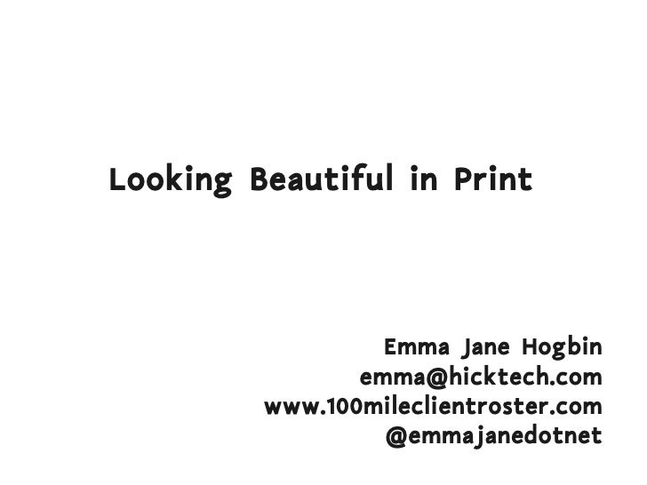 Looking Beautiful in Print Emma Jane Hogbin [email_address] www.100mileclientroster.com @emmajanedotnet